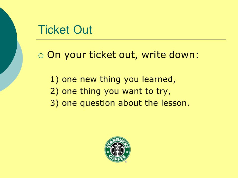 Ticket Out  On your ticket out, write down: 1) one new thing you learned, 2) one thing you want to try, 3) one question about the lesson.
