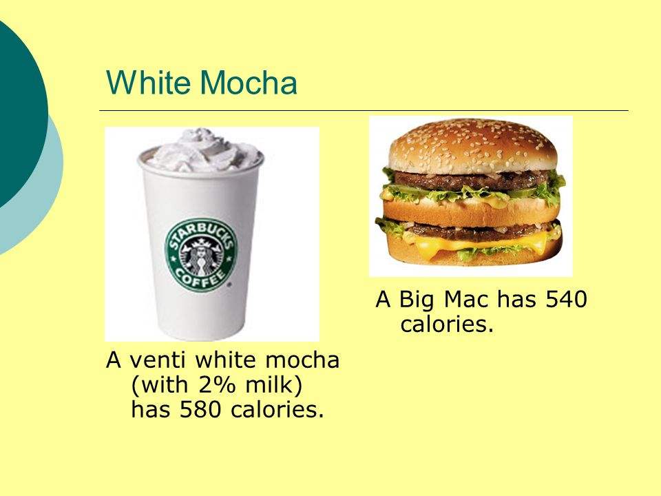 White Mocha A venti white mocha (with 2% milk) has 580 calories. A Big Mac has 540 calories.