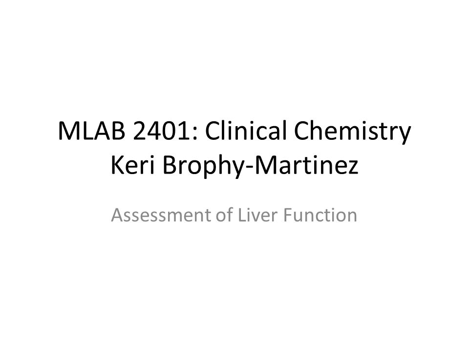 MLAB 2401: Clinical Chemistry Keri Brophy-Martinez Assessment of Liver Function