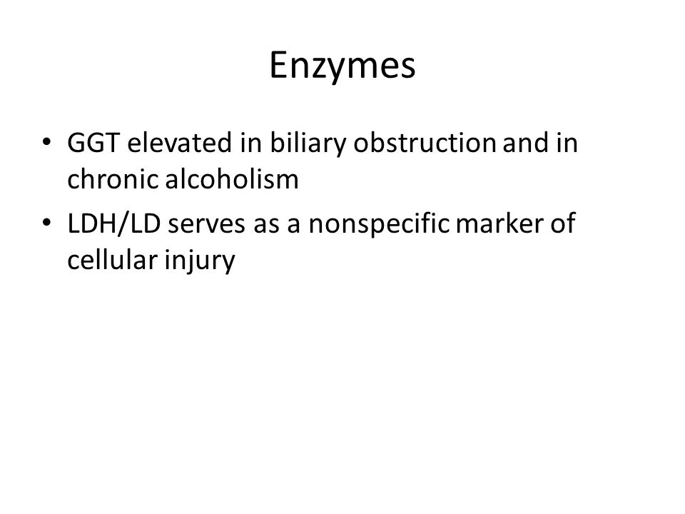Enzymes GGT elevated in biliary obstruction and in chronic alcoholism LDH/LD serves as a nonspecific marker of cellular injury