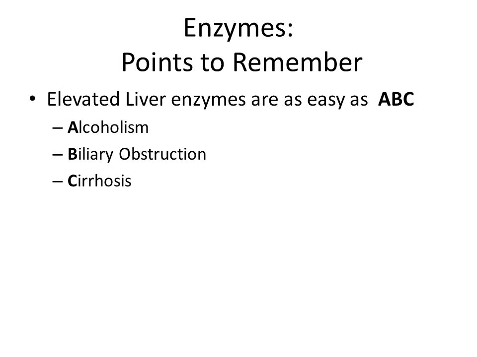 Enzymes: Points to Remember Elevated Liver enzymes are as easy as ABC – Alcoholism – Biliary Obstruction – Cirrhosis
