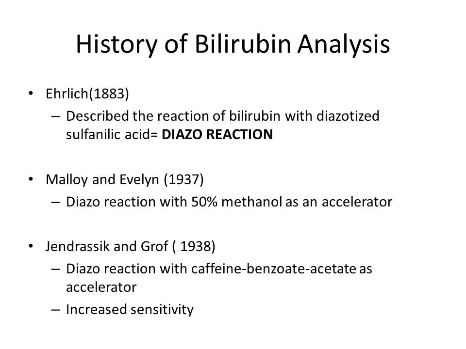 History of Bilirubin Analysis Ehrlich(1883) – Described the reaction of bilirubin with diazotized sulfanilic acid= DIAZO REACTION Malloy and Evelyn (1937) – Diazo reaction with 50% methanol as an accelerator Jendrassik and Grof ( 1938) – Diazo reaction with caffeine-benzoate-acetate as accelerator – Increased sensitivity