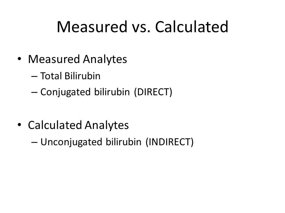 Measured vs. Calculated Measured Analytes – Total Bilirubin – Conjugated bilirubin (DIRECT) Calculated Analytes – Unconjugated bilirubin (INDIRECT)