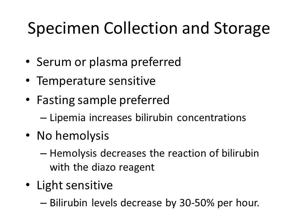 Specimen Collection and Storage Serum or plasma preferred Temperature sensitive Fasting sample preferred – Lipemia increases bilirubin concentrations