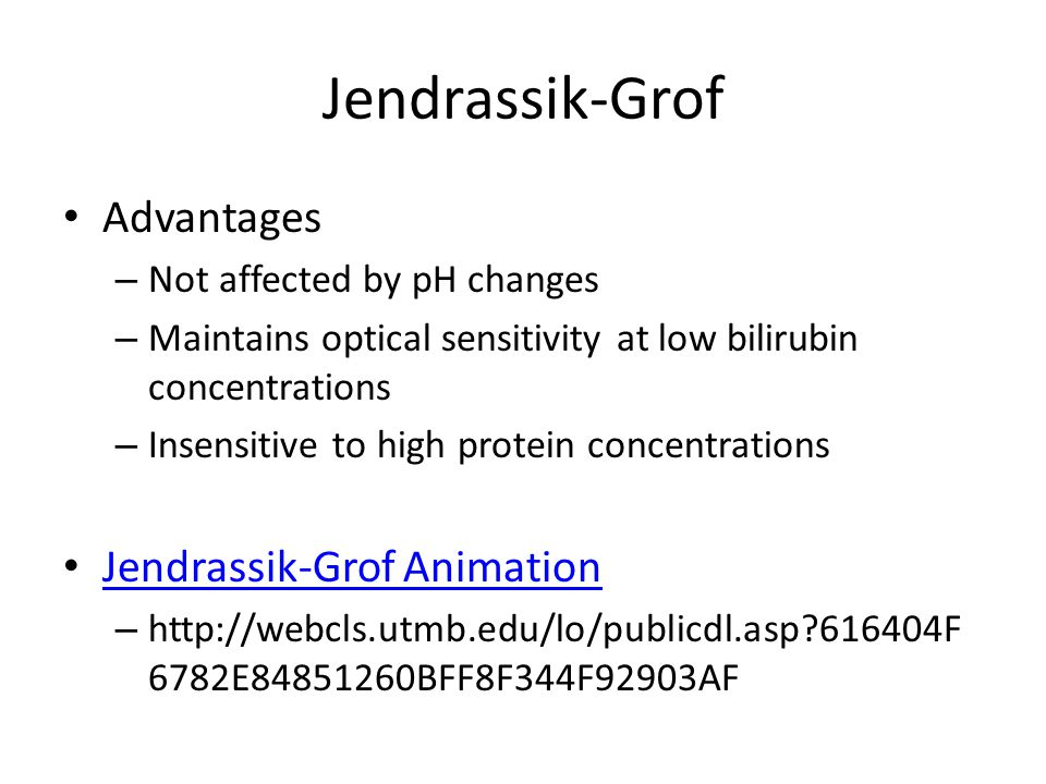Jendrassik-Grof Advantages – Not affected by pH changes – Maintains optical sensitivity at low bilirubin concentrations – Insensitive to high protein concentrations Jendrassik-Grof Animation – http://webcls.utmb.edu/lo/publicdl.asp?616404F 6782E84851260BFF8F344F92903AF