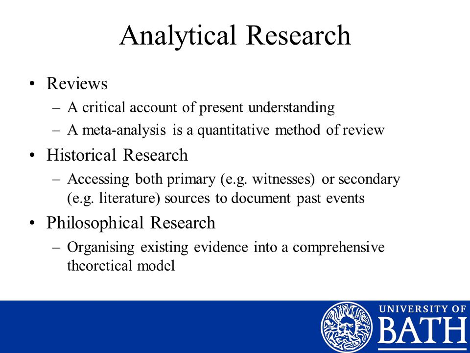Analytical Research Reviews –A critical account of present understanding –A meta-analysis is a quantitative method of review Historical Research –Acce