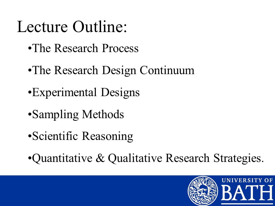 Lecture Outline: The Research Process The Research Design Continuum Experimental Designs Sampling Methods Scientific Reasoning Quantitative & Qualitat