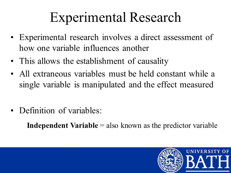 Experimental Research Experimental research involves a direct assessment of how one variable influences another This allows the establishment of causality All extraneous variables must be held constant while a single variable is manipulated and the effect measured Definition of variables: Independent Variable = also known as the predictor variable