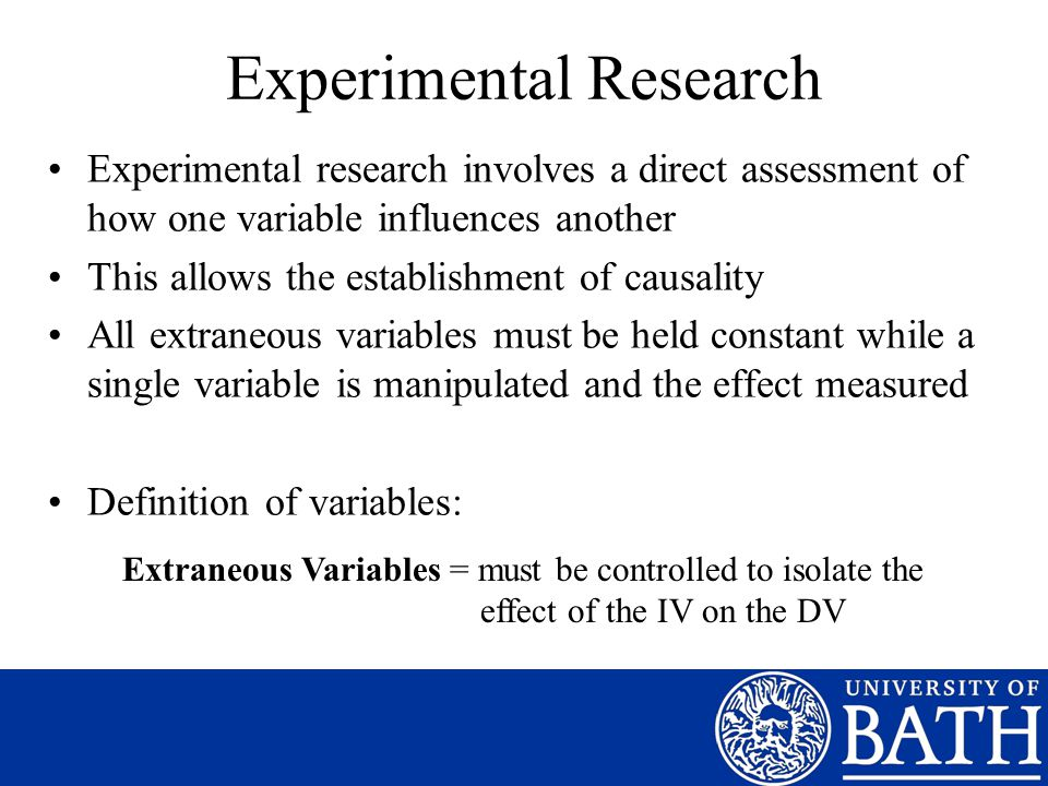 Experimental Research Experimental research involves a direct assessment of how one variable influences another This allows the establishment of causality All extraneous variables must be held constant while a single variable is manipulated and the effect measured Definition of variables: Extraneous Variables = must be controlled to isolate the effect of the IV on the DV