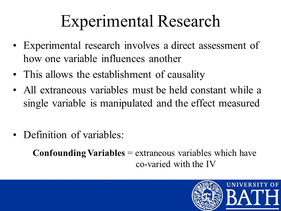 Experimental Research Experimental research involves a direct assessment of how one variable influences another This allows the establishment of causality All extraneous variables must be held constant while a single variable is manipulated and the effect measured Definition of variables: Confounding Variables = extraneous variables which have co-varied with the IV