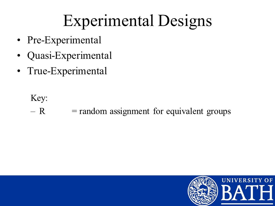 Experimental Designs Pre-Experimental Quasi-Experimental True-Experimental Key: –R = random assignment for equivalent groups