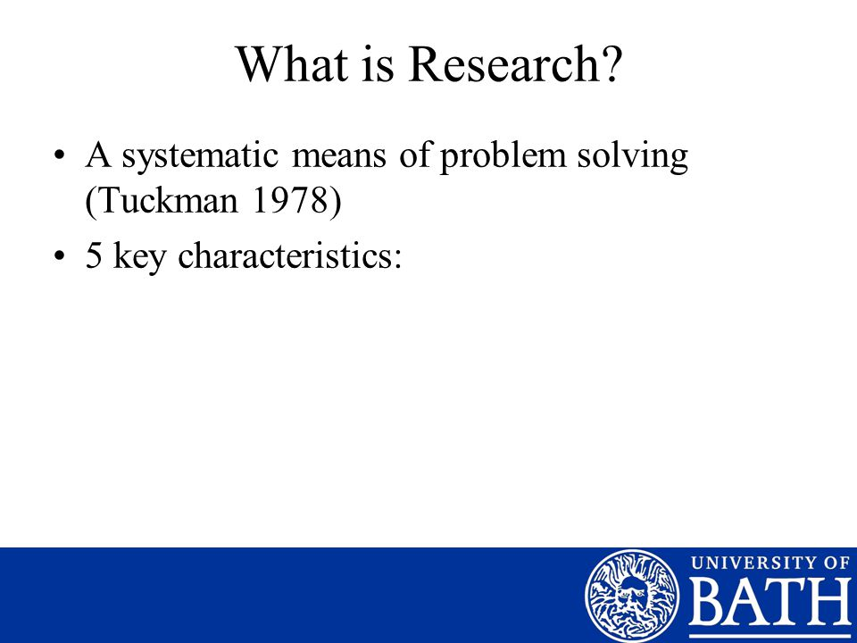 What is Research A systematic means of problem solving (Tuckman 1978) 5 key characteristics: