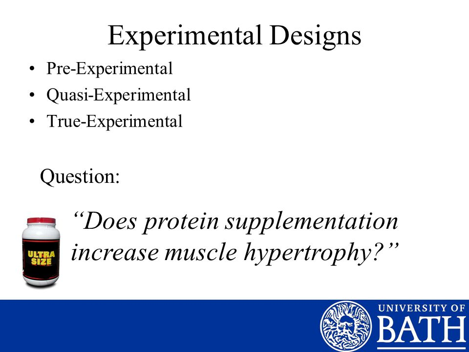 """Experimental Designs Pre-Experimental Quasi-Experimental True-Experimental Question: """"Does protein supplementation increase muscle hypertrophy?"""""""
