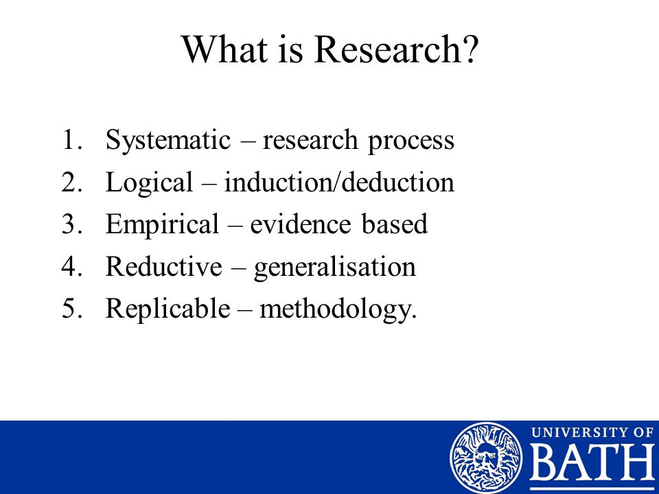 What is Research? 1.Systematic – research process 2.Logical – induction/deduction 3.Empirical – evidence based 4.Reductive – generalisation 5.Replicab
