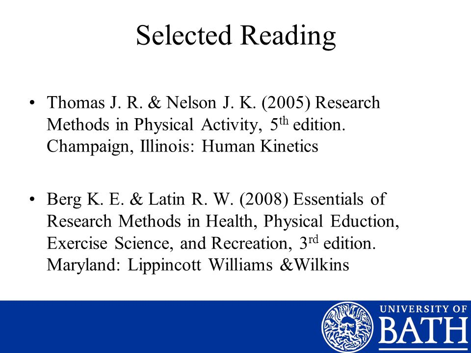 Selected Reading Thomas J. R. & Nelson J. K. (2005) Research Methods in Physical Activity, 5 th edition. Champaign, Illinois: Human Kinetics Berg K. E