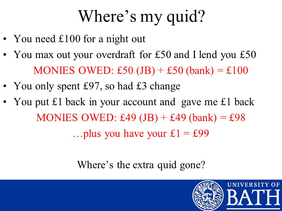Where's my quid? You need £100 for a night out You max out your overdraft for £50 and I lend you £50 MONIES OWED: £50 (JB) + £50 (bank) = £100 You onl