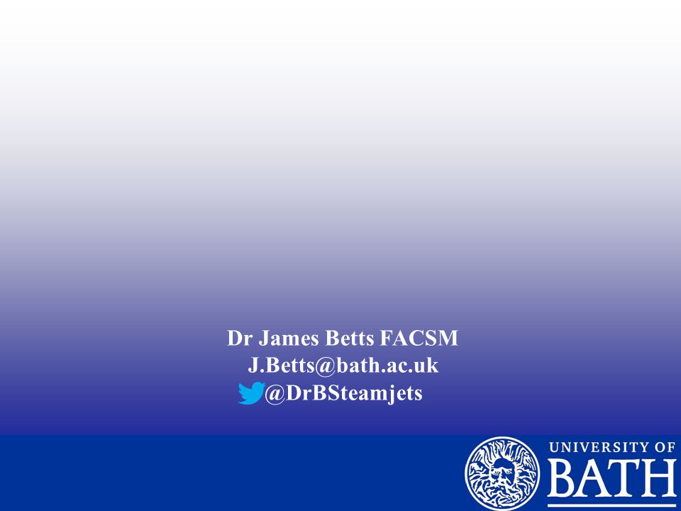 Dr James Betts FACSM J.Betts@bath.ac.uk @DrBSteamjets