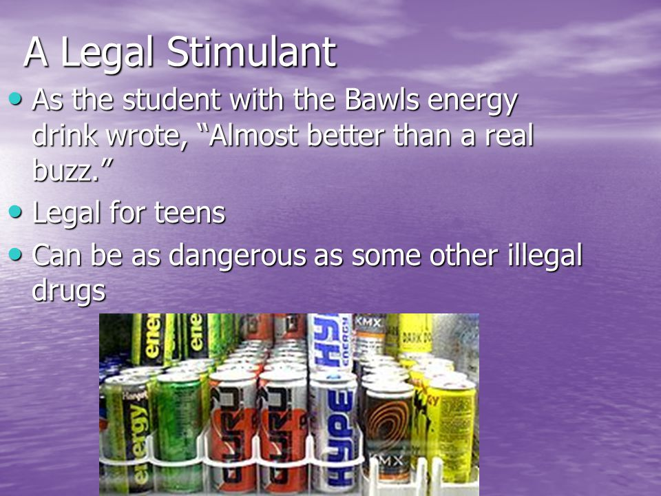 A Legal Stimulant As the student with the Bawls energy drink wrote, Almost better than a real buzz. As the student with the Bawls energy drink wrote, Almost better than a real buzz. Legal for teens Legal for teens Can be as dangerous as some other illegal drugs Can be as dangerous as some other illegal drugs