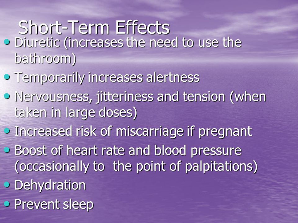 Short-Term Effects Diuretic (increases the need to use the bathroom) Diuretic (increases the need to use the bathroom) Temporarily increases alertness