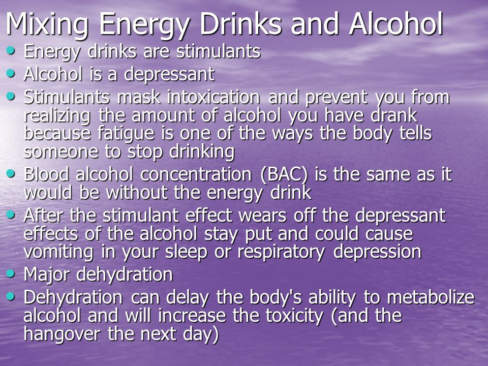 Mixing Energy Drinks and Alcohol Energy drinks are stimulants Energy drinks are stimulants Alcohol is a depressant Alcohol is a depressant Stimulants mask intoxication and prevent you from realizing the amount of alcohol you have drank because fatigue is one of the ways the body tells someone to stop drinking Stimulants mask intoxication and prevent you from realizing the amount of alcohol you have drank because fatigue is one of the ways the body tells someone to stop drinking Blood alcohol concentration (BAC) is the same as it would be without the energy drink Blood alcohol concentration (BAC) is the same as it would be without the energy drink After the stimulant effect wears off the depressant effects of the alcohol stay put and could cause vomiting in your sleep or respiratory depression After the stimulant effect wears off the depressant effects of the alcohol stay put and could cause vomiting in your sleep or respiratory depression Major dehydration Major dehydration Dehydration can delay the body s ability to metabolize alcohol and will increase the toxicity (and the hangover the next day) Dehydration can delay the body s ability to metabolize alcohol and will increase the toxicity (and the hangover the next day)
