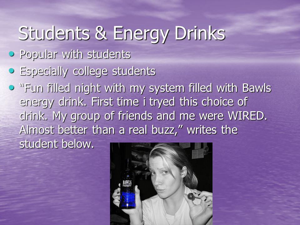 Students & Energy Drinks Popular with students Popular with students Especially college students Especially college students Fun filled night with my system filled with Bawls energy drink.