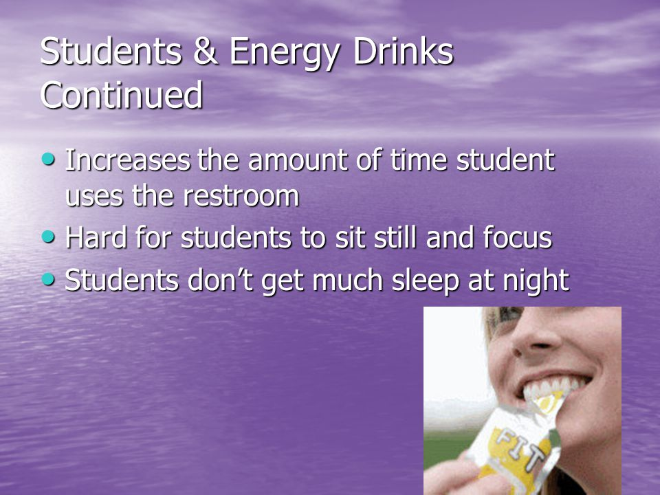 Students & Energy Drinks Continued Increases the amount of time student uses the restroom Increases the amount of time student uses the restroom Hard