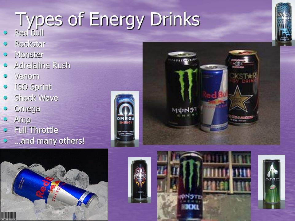 Types of Energy Drinks Red Bull Red Bull Rockstar Rockstar Monster Monster Adrelaline Rush Adrelaline Rush Venom Venom ISO Sprint ISO Sprint Shock Wave Shock Wave Omega Omega Amp Amp Full Throttle Full Throttle …and many others.