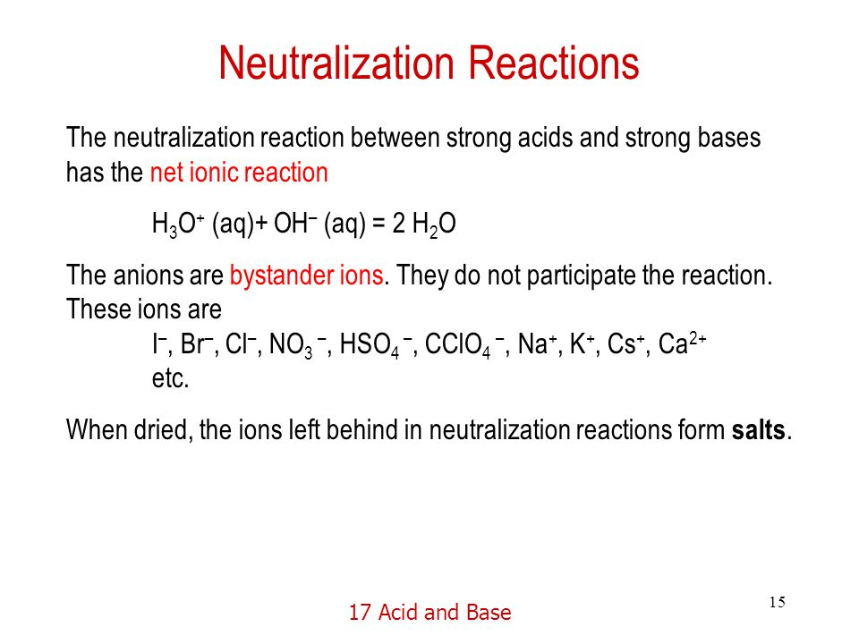 17 Acid and Base 15 Neutralization Reactions The neutralization reaction between strong acids and strong bases has the net ionic reaction H 3 O + (aq)+ OH – (aq) = 2 H 2 O The anions are bystander ions.