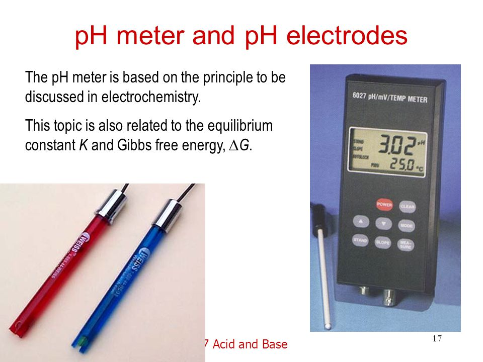 17 Acid and Base 17 pH meter and pH electrodes The pH meter is based on the principle to be discussed in electrochemistry.