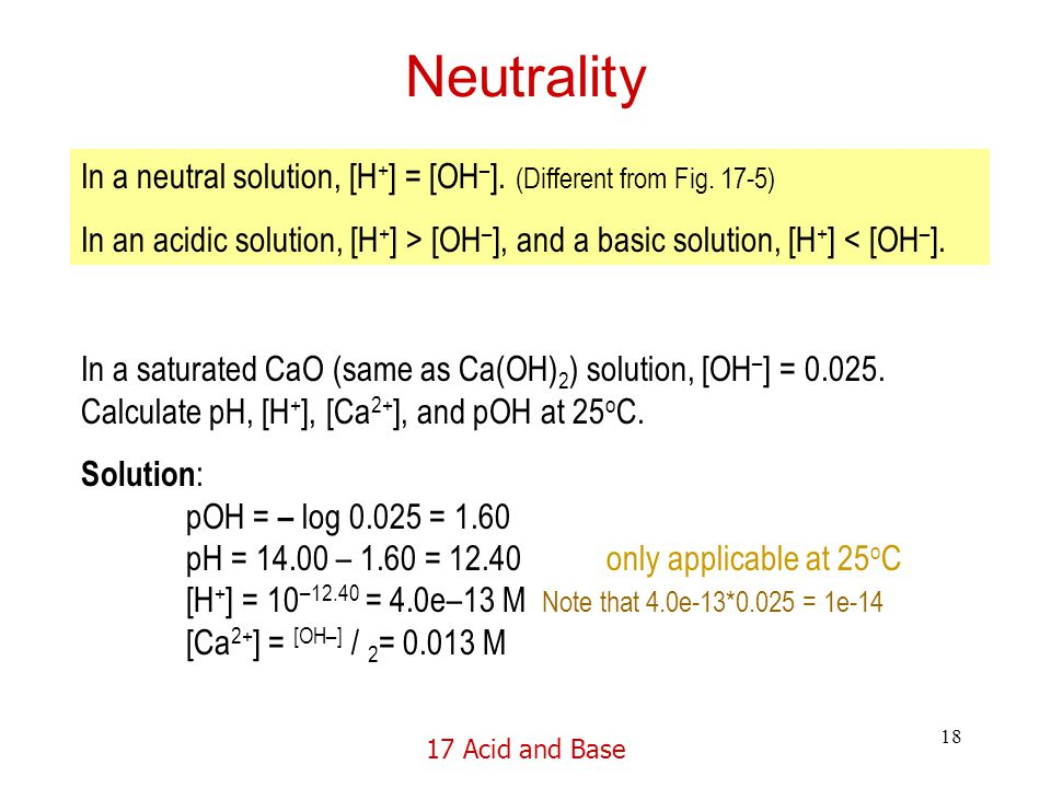 17 Acid and Base 18 Neutrality In a neutral solution, [H + ] = [OH – ].