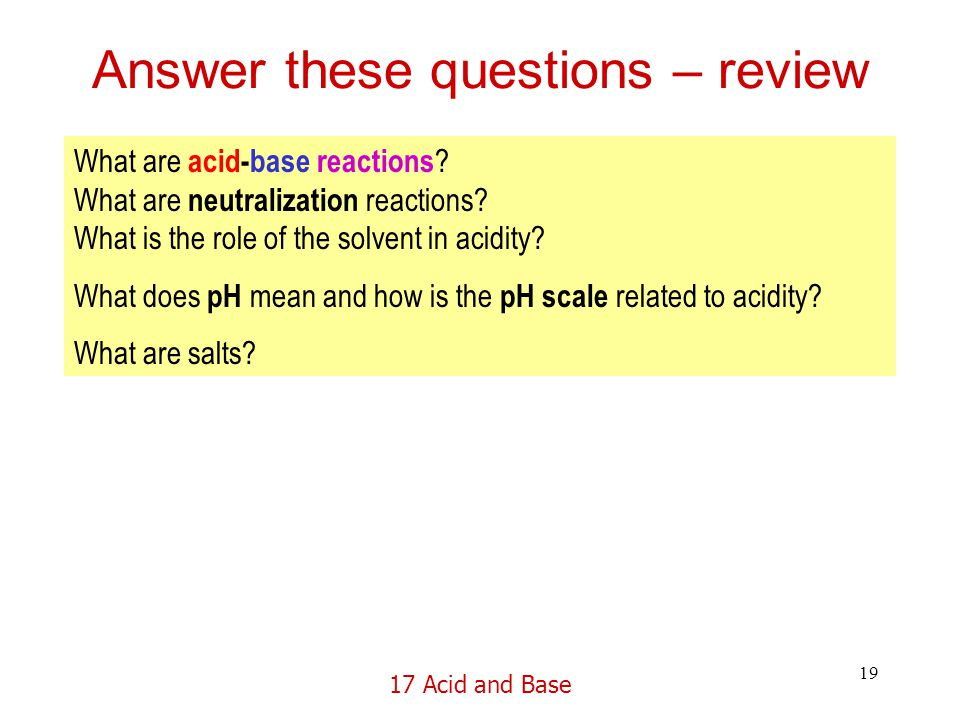 17 Acid and Base 19 Answer these questions – review What are acid-base reactions .