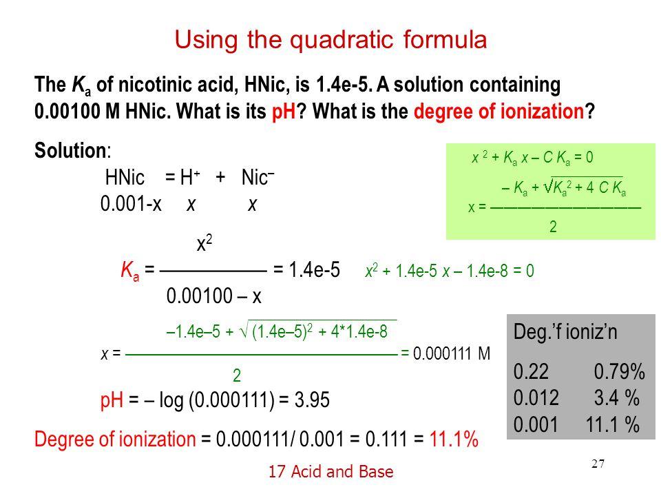 17 Acid and Base 27 Using the quadratic formula The K a of nicotinic acid, HNic, is 1.4e-5.
