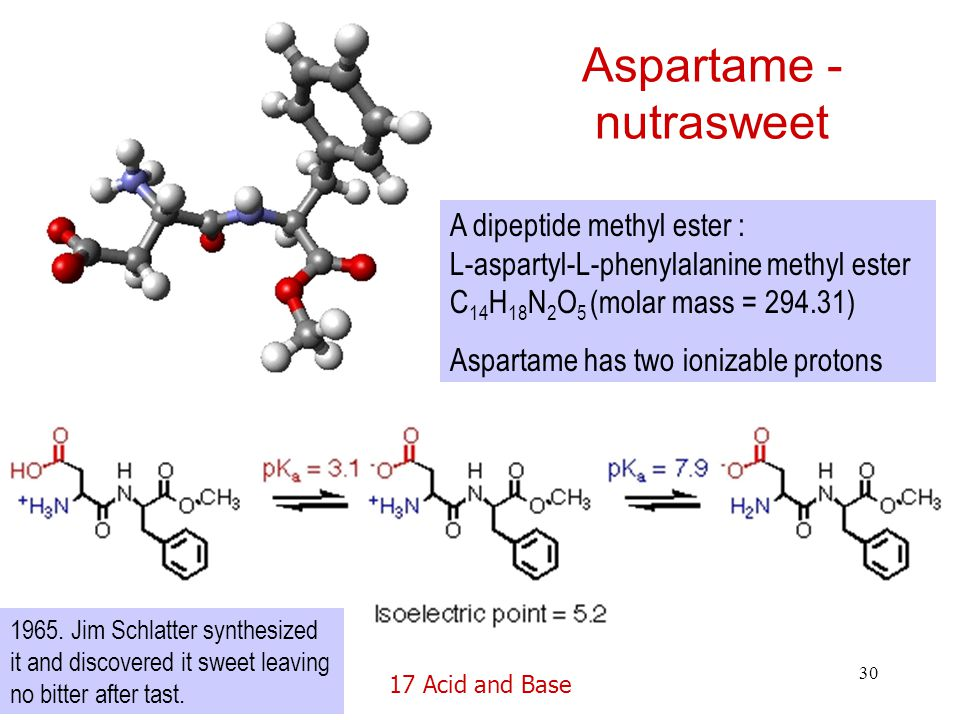 17 Acid and Base 30 Aspartame - nutrasweet A dipeptide methyl ester : L-aspartyl-L-phenylalanine methyl ester C 14 H 18 N 2 O 5 (molar mass = 294.31) Aspartame has two ionizable protons 1965.