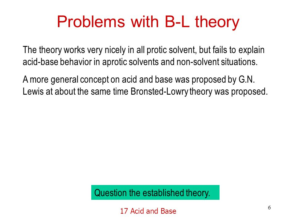 17 Acid and Base 6 Problems with B-L theory The theory works very nicely in all protic solvent, but fails to explain acid-base behavior in aprotic solvents and non-solvent situations.