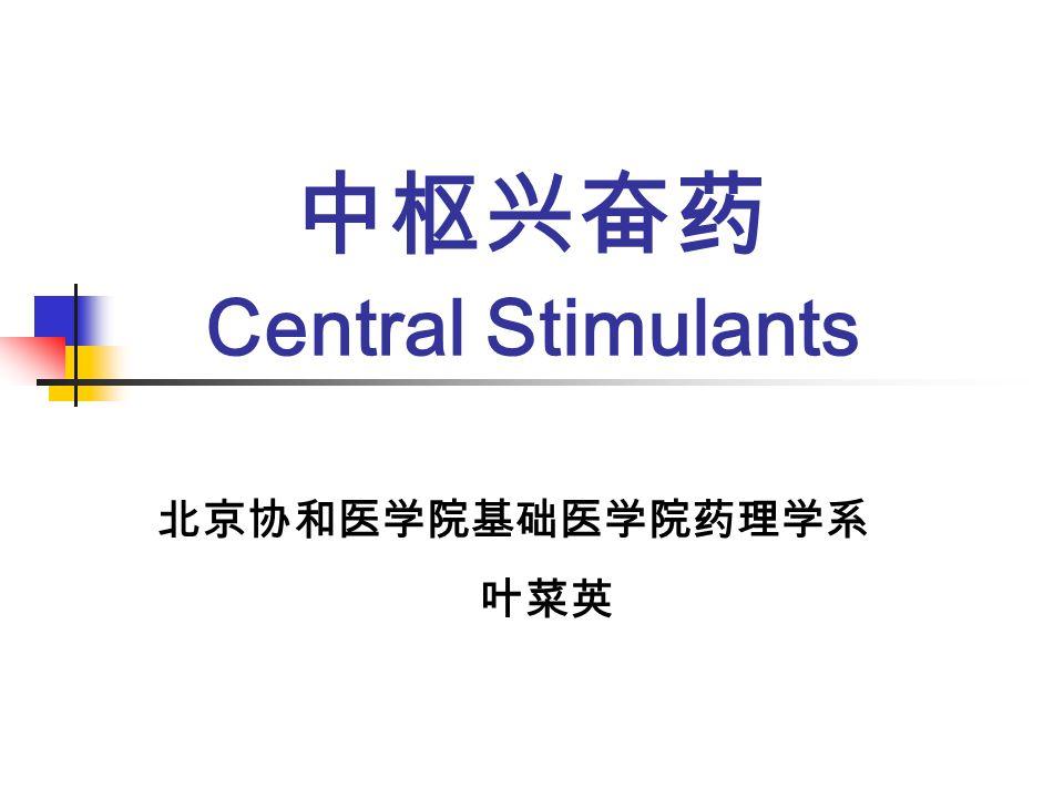 中枢兴奋药 Central Stimulants 北京协和医学院基础医学院药理学系 叶菜英