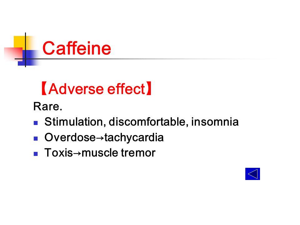Caffeine 【 Adverse effect 】 Rare. Stimulation, discomfortable, insomnia Overdose→tachycardia Toxis→muscle tremor