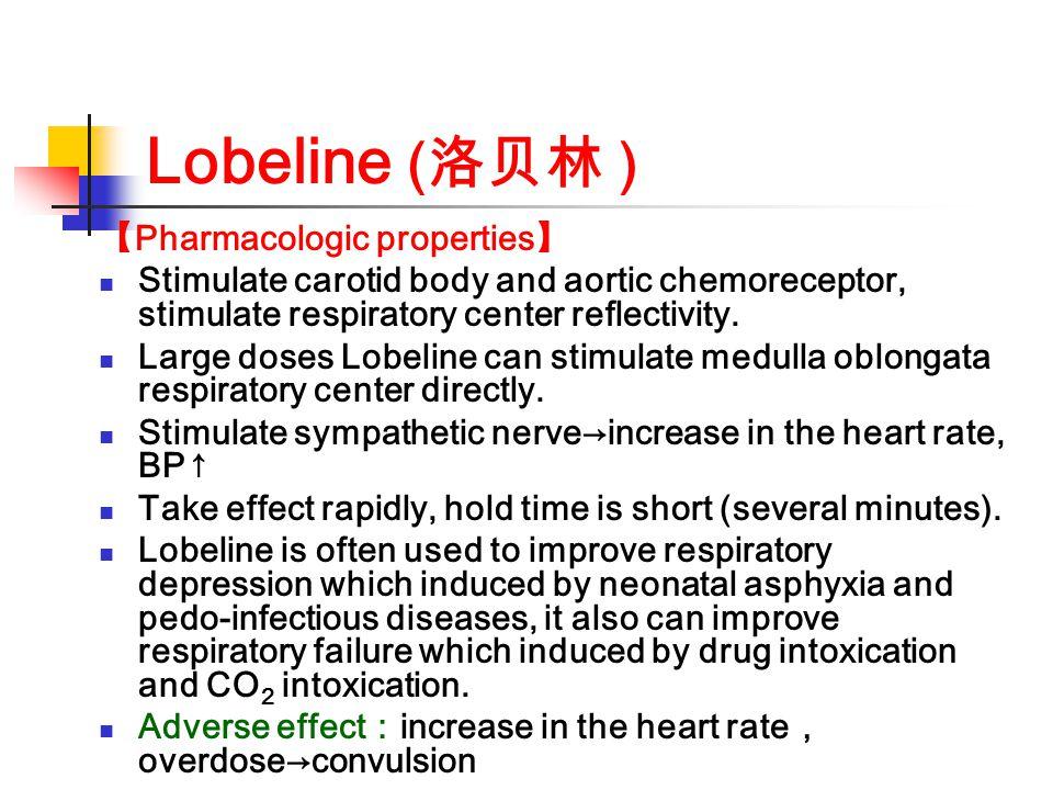Lobeline ( 洛贝林 ) 【 Pharmacologic properties 】 Stimulate carotid body and aortic chemoreceptor, stimulate respiratory center reflectivity. Large doses