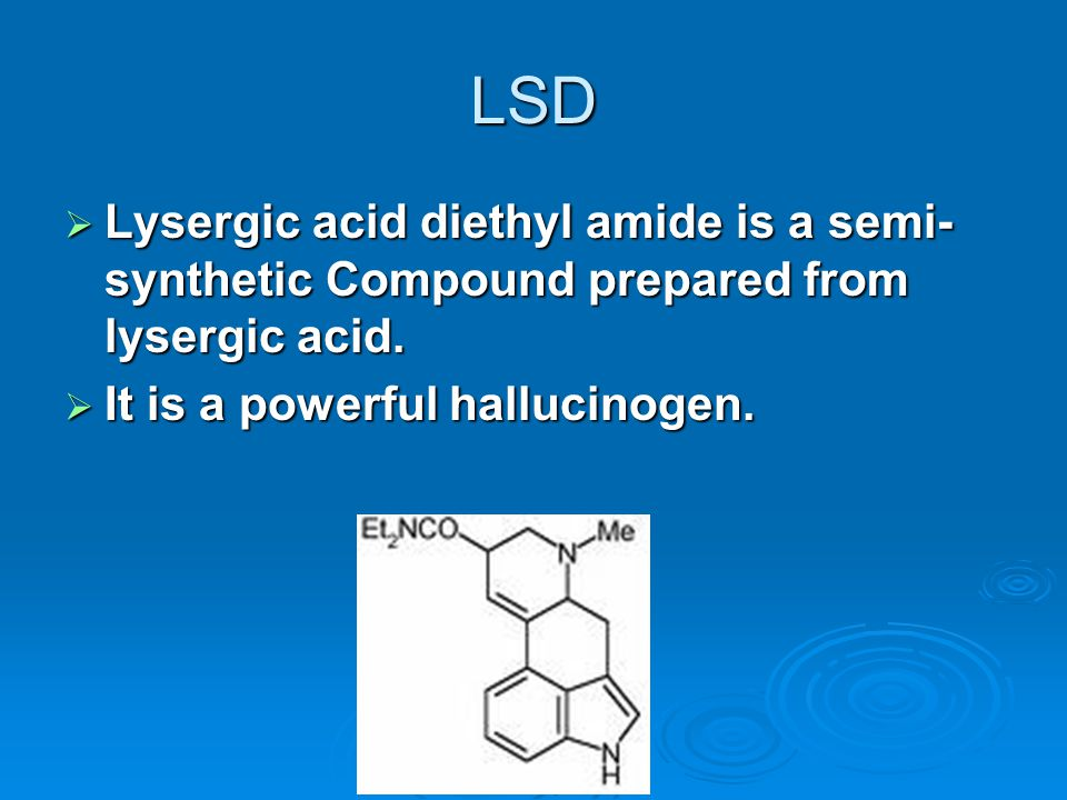 LSD  Lysergic acid diethyl amide is a semi- synthetic Compound prepared from lysergic acid.