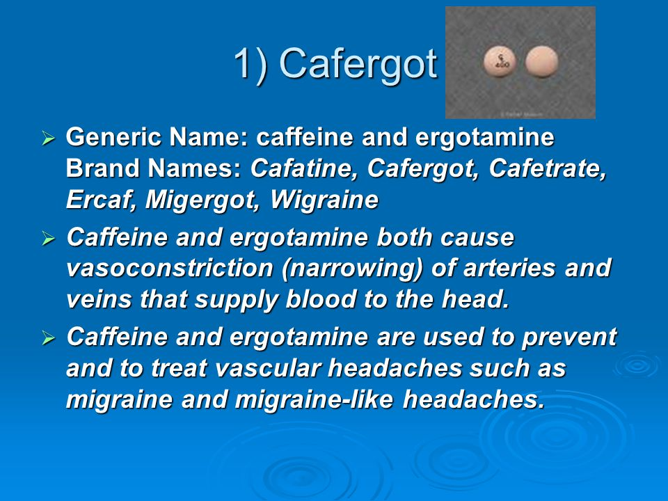 1) Cafergot  Generic Name: caffeine and ergotamine Brand Names: Cafatine, Cafergot, Cafetrate, Ercaf, Migergot, Wigraine  Caffeine and ergotamine both cause vasoconstriction (narrowing) of arteries and veins that supply blood to the head.