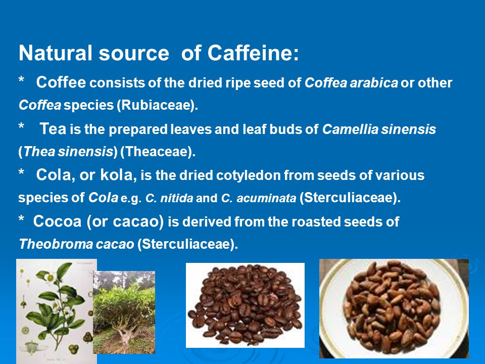 Natural source of Caffeine: * Coffee consists of the dried ripe seed of Coffea arabica or other Coffea species (Rubiaceae).