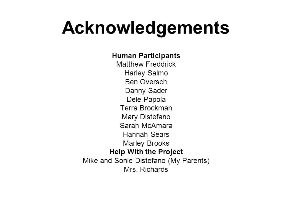 Acknowledgements Human Participants Matthew Freddrick Harley Salmo Ben Oversch Danny Sader Dele Papola Terra Brockman Mary Distefano Sarah McAmara Hannah Sears Marley Brooks Help With the Project Mike and Sonie Distefano (My Parents) Mrs.