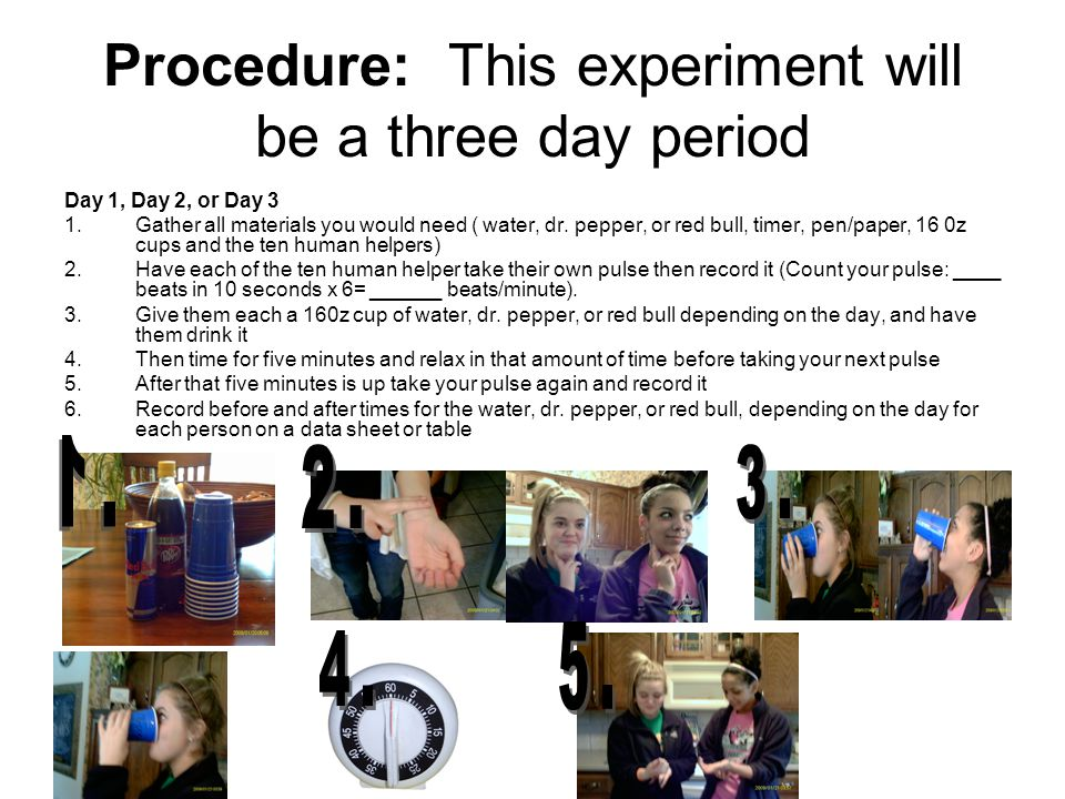 Procedure: This experiment will be a three day period Day 1, Day 2, or Day 3 1.Gather all materials you would need ( water, dr.