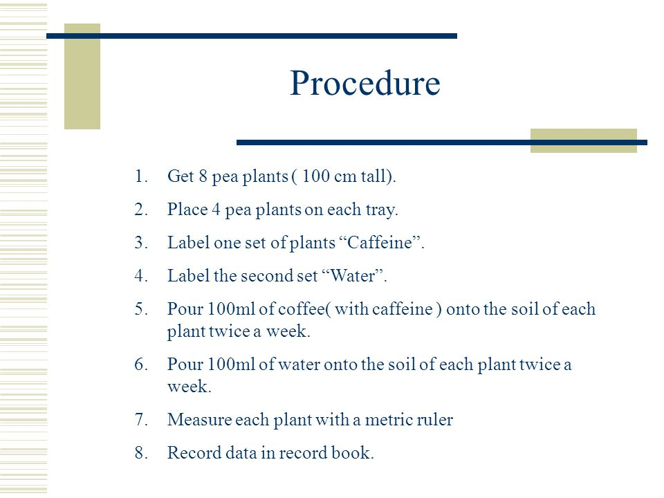 Procedure  Write down step-by-step directions on how to do your experiment. Do not leave anything out! Example