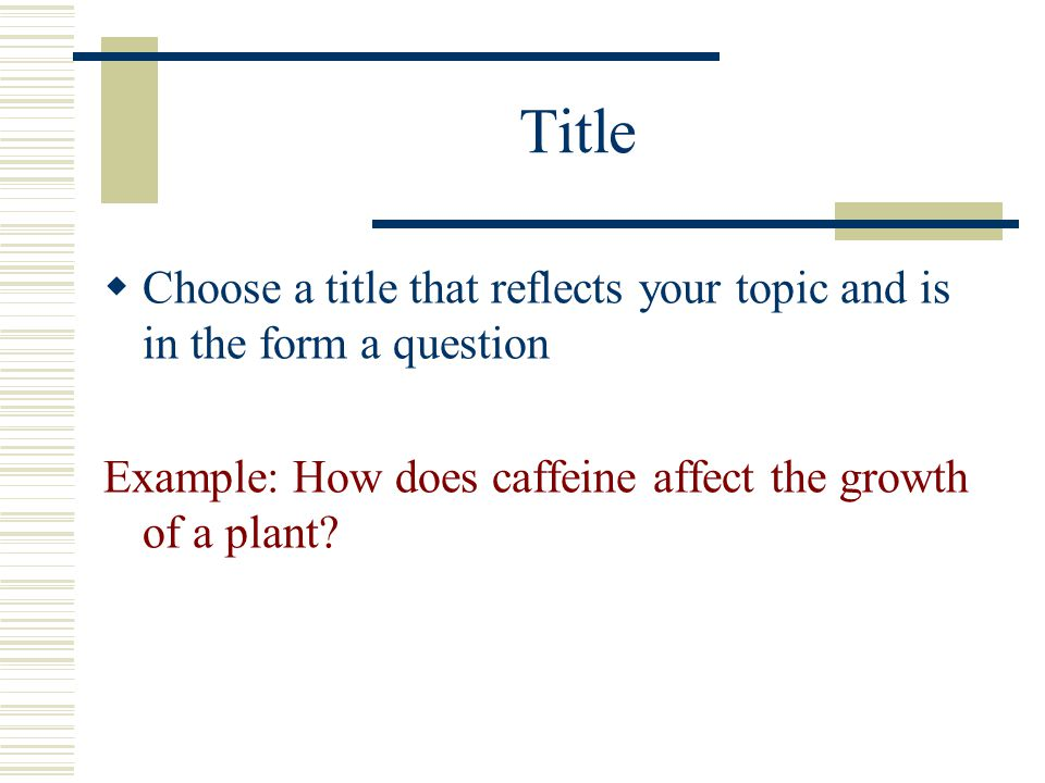 Title  Choose a title that reflects your topic and is in the form a question Example: How does caffeine affect the growth of a plant?