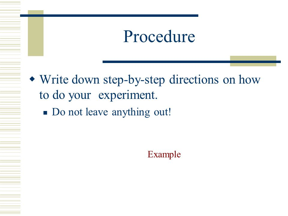 Procedure  To increase the validity of your experiment Make sure to keep a control group. Keep in mind sample size. The more objects in your sample t