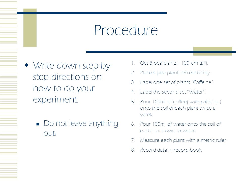 Procedure  To increase the validity of your experiment Make sure to keep a control group.