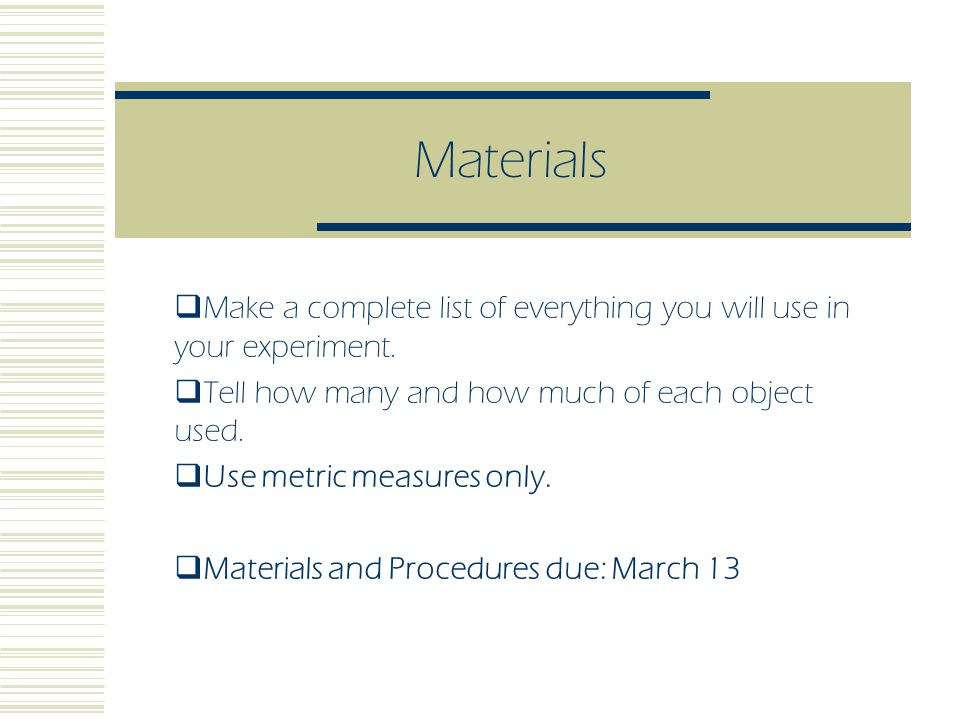 Procedure  Write down step-by- step directions on how to do your experiment.