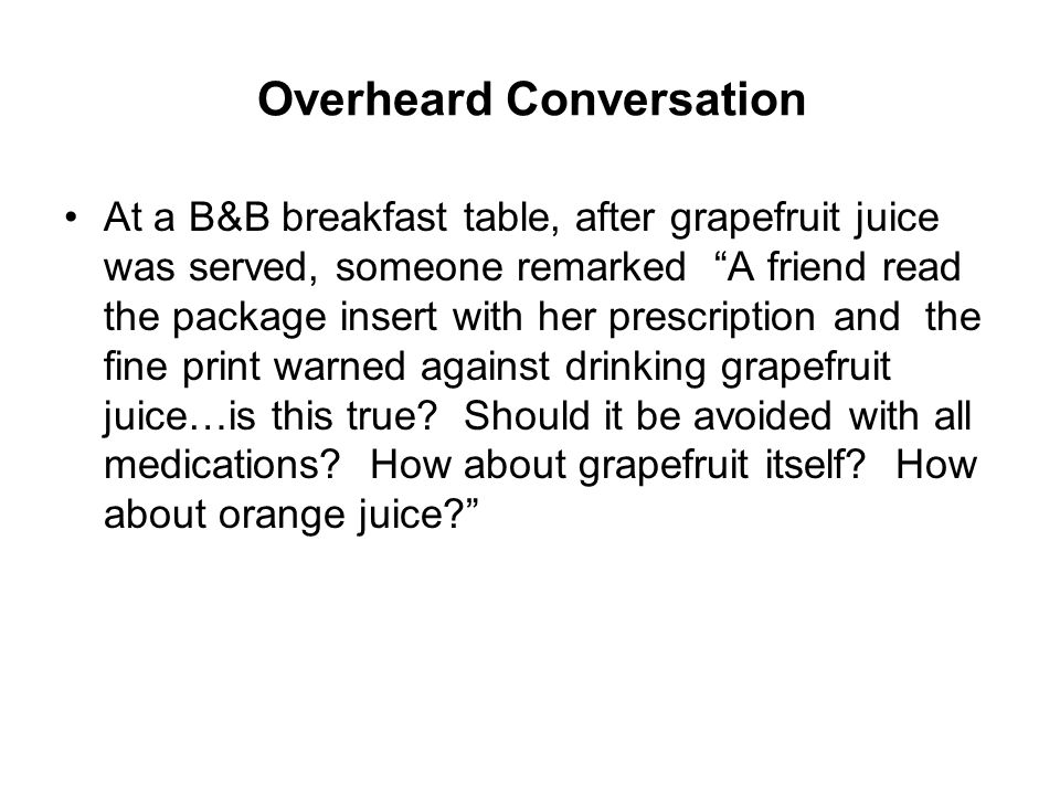 Overheard Conversation At a B&B breakfast table, after grapefruit juice was served, someone remarked A friend read the package insert with her prescription and the fine print warned against drinking grapefruit juice…is this true.