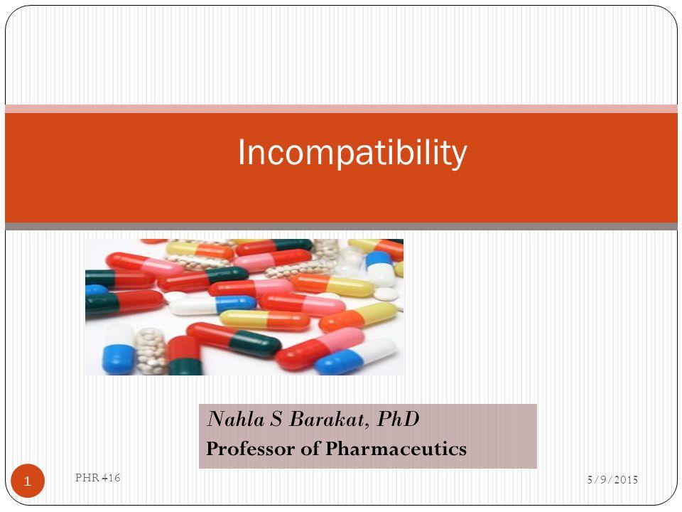 Incompatibility 5/9/2015 1 PHR 416 Nahla S Barakat, PhD Professor of Pharmaceutics