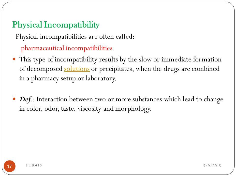 Physical Incompatibility Physical incompatibilities are often called: pharmaceutical incompatibilities. This type of incompatibility results by the sl